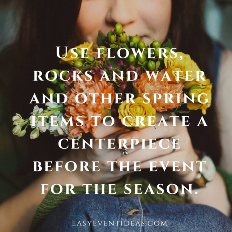 Use flowers, rocks and water and other spring items to create a centerpiece before the event for the season.