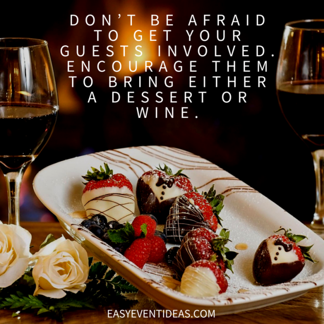 Don't be afraid to get your guests involved.Encourage them to bring either a dessert or wine.