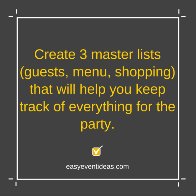 Create 3 master lists (guests, menu, shopping) that will help you keep track of everything for the party.
