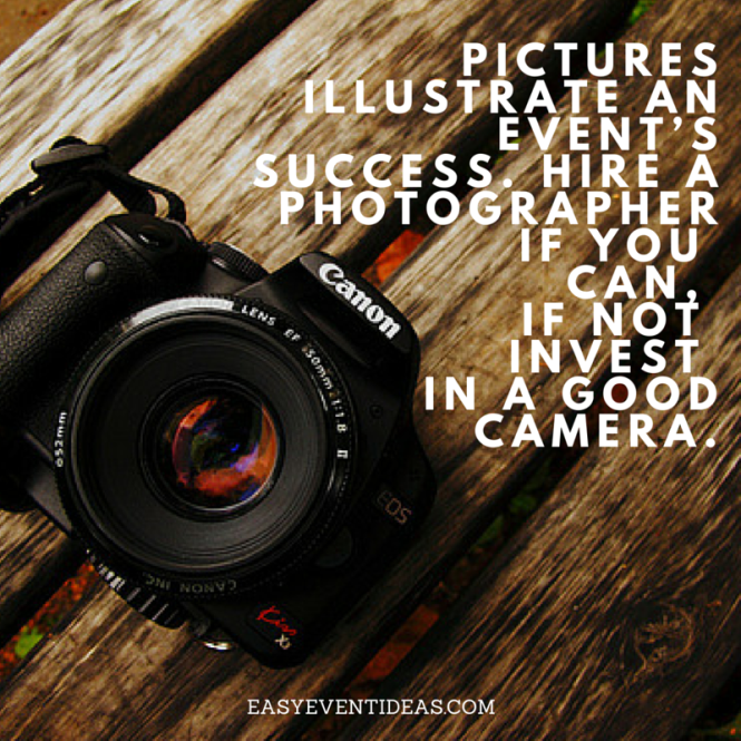 Pictures illustrate an event's success. Hire a photographer if you can, if not invest in a good camera.