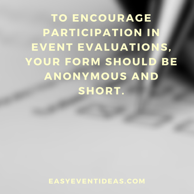To encourage participation in event evaluations, your form should be anonymous and short.