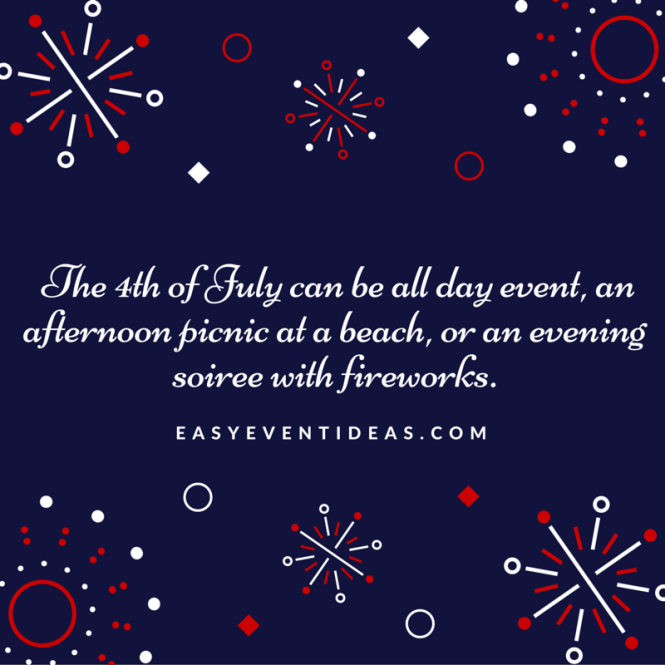 The 4th of July can be all day event, an afternoon picnic at a beach, or an evening soiree with fireworks.