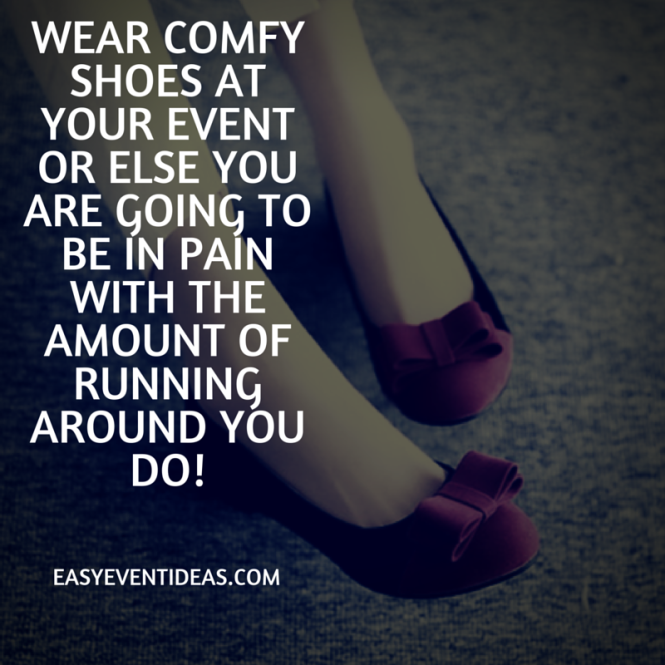 Wear comfy shoes at your event or else you are going to be in pain with the amount of running around you do!