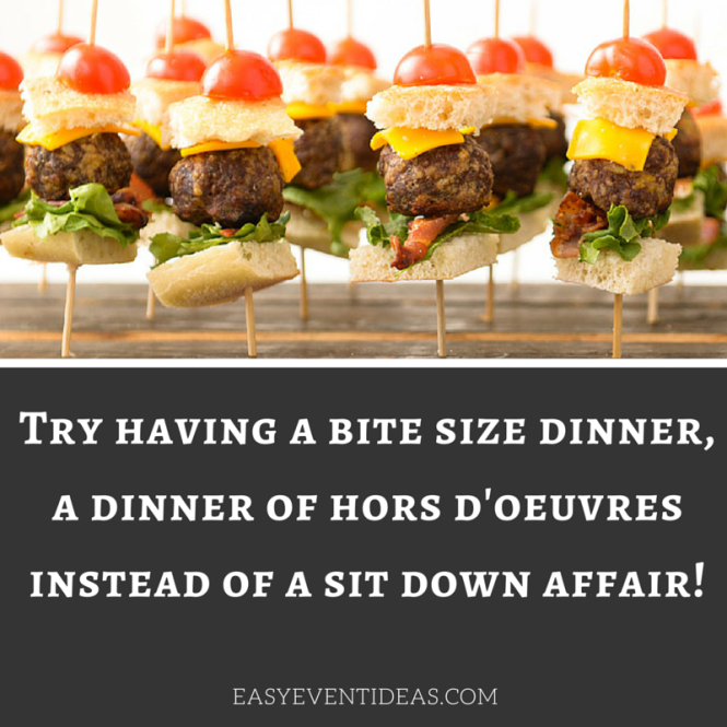 Try having a bite size dinner, a dinner of hors d'oeuvres instead of a sit down affair!