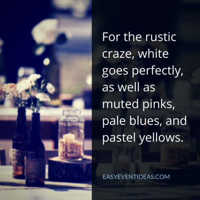 For the rustic craze, white goes perfectly, as well as muted pinks, pale blues, and pastel yellows.
