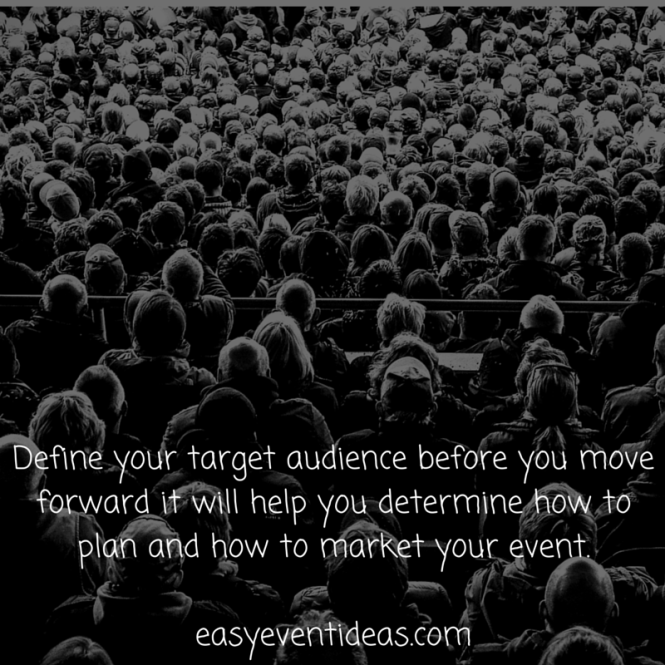 Define your target audience before you move forward it will help you determine how to plan and how to market your event